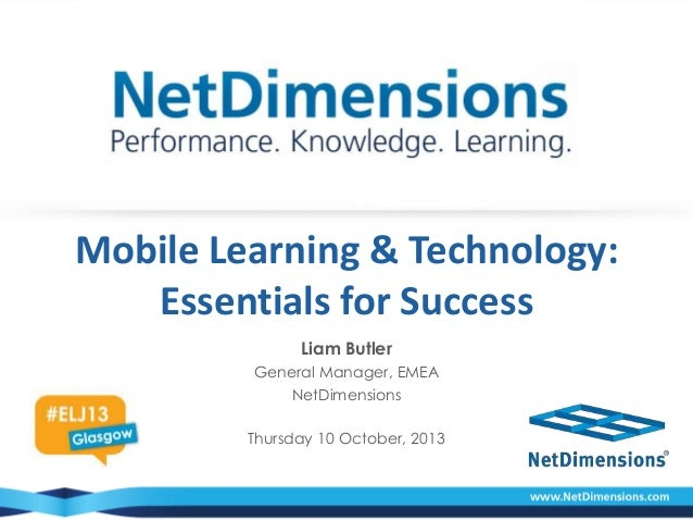 Mobile Learning & Technology: Essentials for Success Liam Butler General Manager, EMEA NetDimensions Thursday 10 October, ...