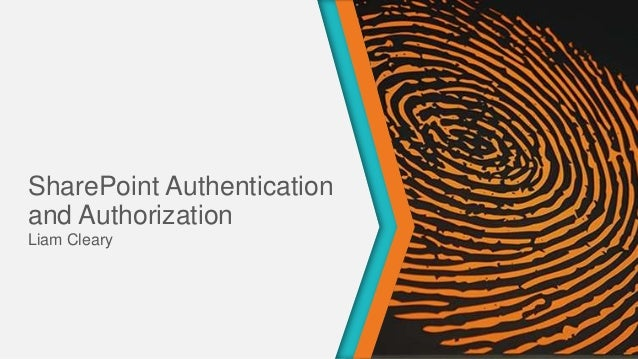 SharePoint Authentication and Authorization presented by Liam Cleary