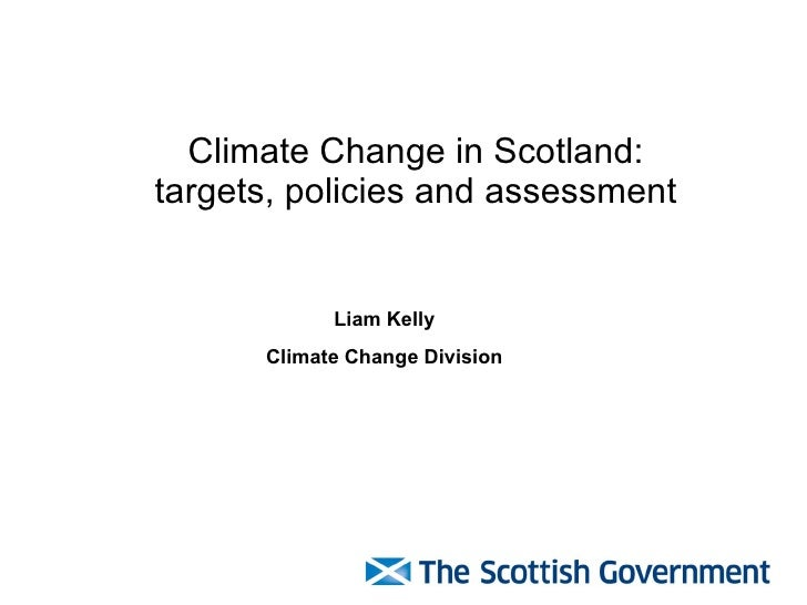 Climate Change in Scotland: targets, policies and assessment Liam Kelly Climate Change Division