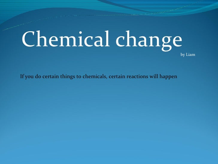 Chemical change                                                        by LiamIf you do certain things to chemicals, certa...
