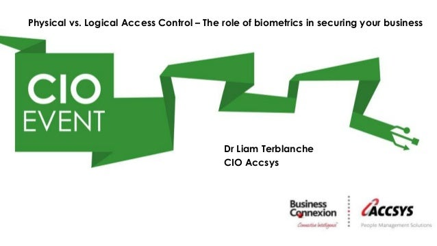 Dr Liam TerblancheCIO AccsysPhysical vs. Logical Access Control – The role of biometrics in securing your business