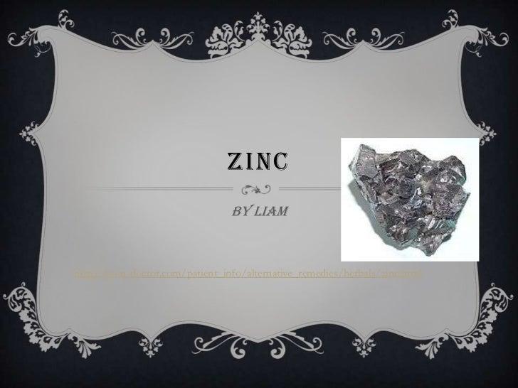 ZINC                                 By Liamhttp://your-doctor.com/patient_info/alternative_remedies/herbals/zinc.html