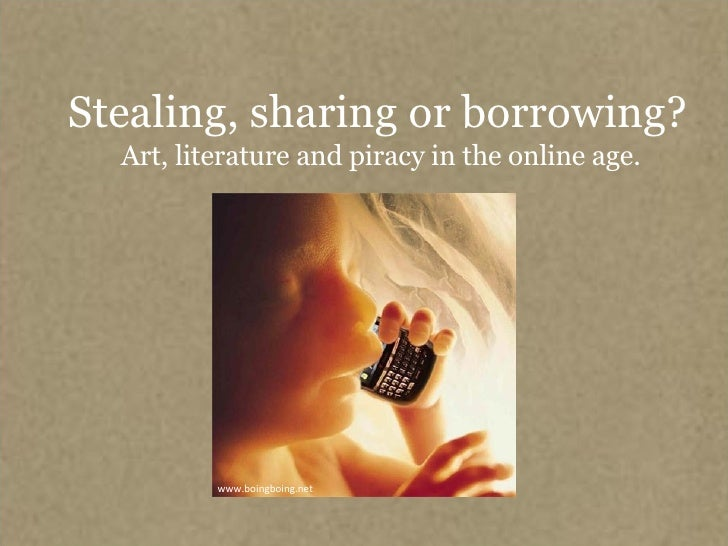 Stealing, sharing or borrowing?   Art, literature and piracy in the online age. www.boingboing.net