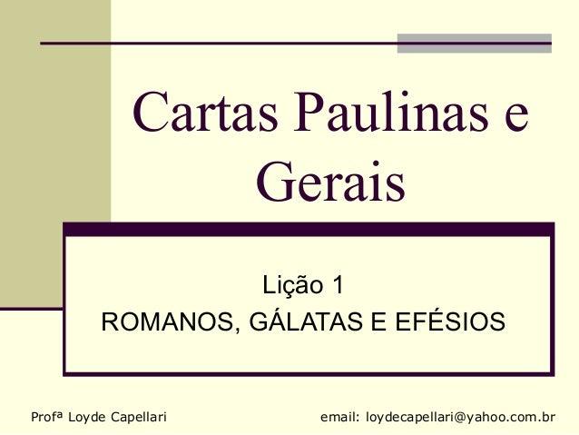 Cartas Paulinas e                    Gerais                    Lição 1          ROMANOS, GÁLATAS E EFÉSIOSProfª Loyde Cape...