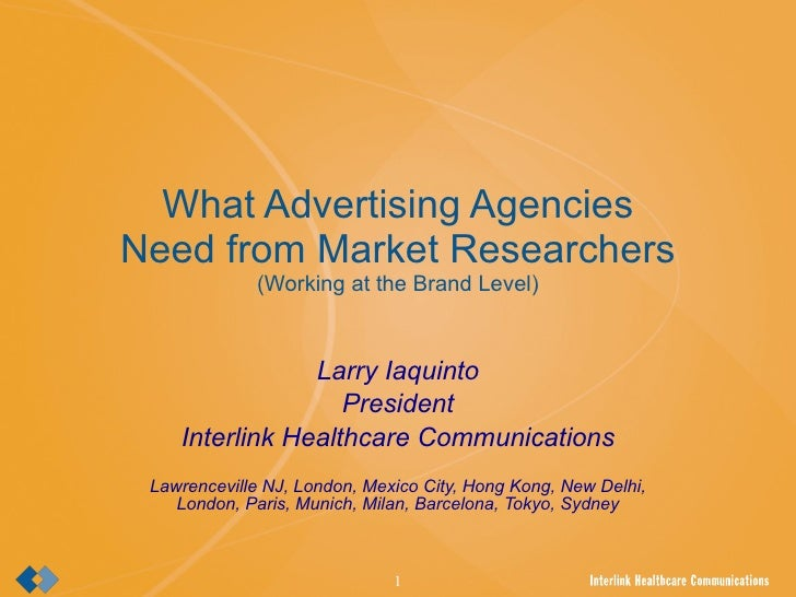 What Advertising Agencies Need from Market Researchers (Working at the Brand Level) Larry Iaquinto President Interlink Hea...