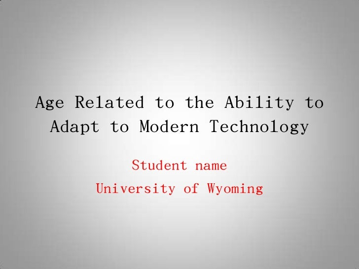 Age Related to the Ability to Adapt to Modern Technology          Student name      University of Wyoming