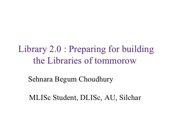 Library 2.0 : Preparing for building the Libraries of tommorow   Sehnara Begum Choudhury   MLISc Student, DLISc, AU, Silch...