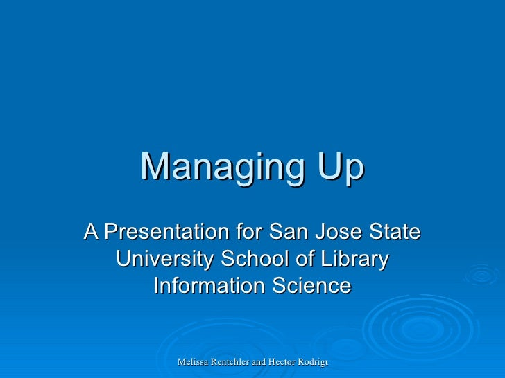 Managing Up A Presentation for San Jose State University School of Library Information Science