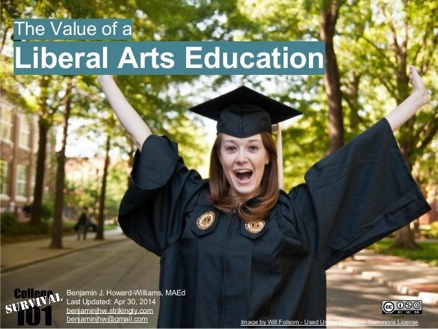 The Value of a Liberal Arts Education Benjamin J. Howard-Williams, MAEd Last Updated: Apr 30, 2014 benjaminjhw.strikingly....