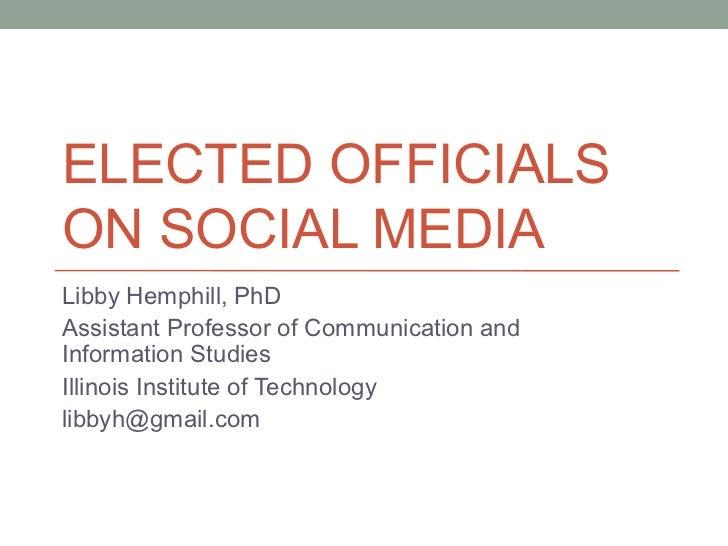 ELECTED OFFICIALSON SOCIAL MEDIALibby Hemphill, PhDAssistant Professor of Communication andInformation StudiesIllinois Ins...