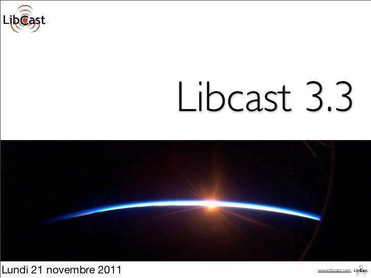 Libcast 3.3Lundi 21 novembre 2011           www.libcast.com
