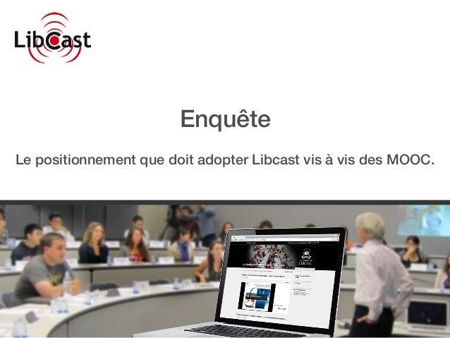 Enquête Le positionnement que doit adopter Libcast vis à vis des MOOC.