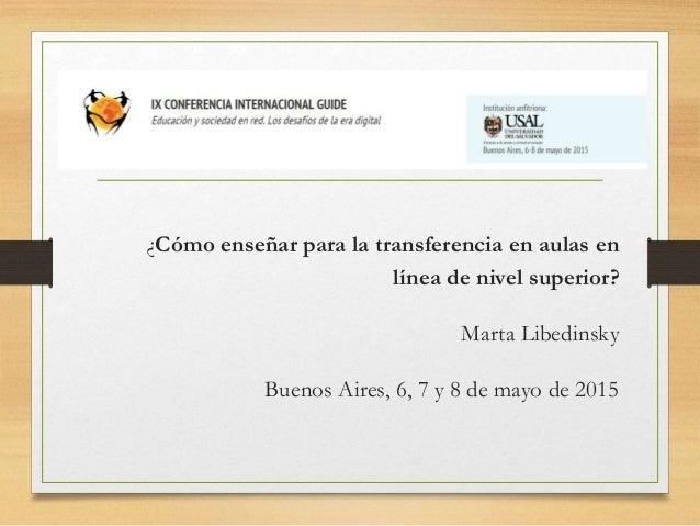 ¿Cómo enseñar para la transferencia en aulas en línea de nivel superior? Marta Libedinsky Buenos Aires, 6, 7 y 8 de mayo d...