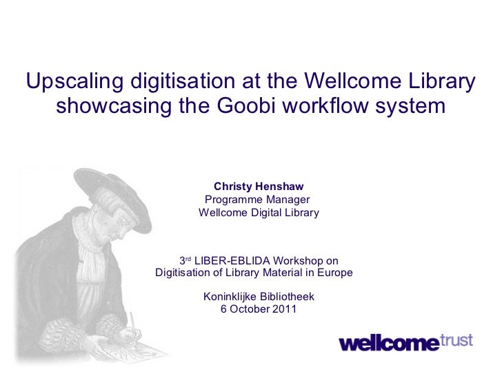 Upscaling digitisation at the Wellcome Library showcasing the Goobi workflow system Christy Henshaw Programme Manager  Wel...
