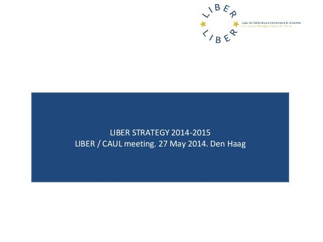 LIBER STRATEGY 2014-2015 LIBER / CAUL meeting. 27 May 2014. Den Haag
