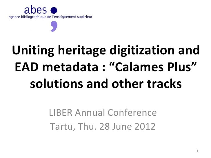 """Uniting heritage digitization andEAD metadata : """"Calames Plus""""  solutions and other tracks      LIBER Annual Conference   ..."""