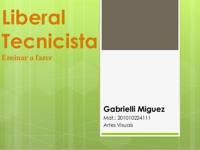 LiberalTecnicistaEnsinar a fazerGabrielli MiguezMat.: 201010224111Artes Visuais