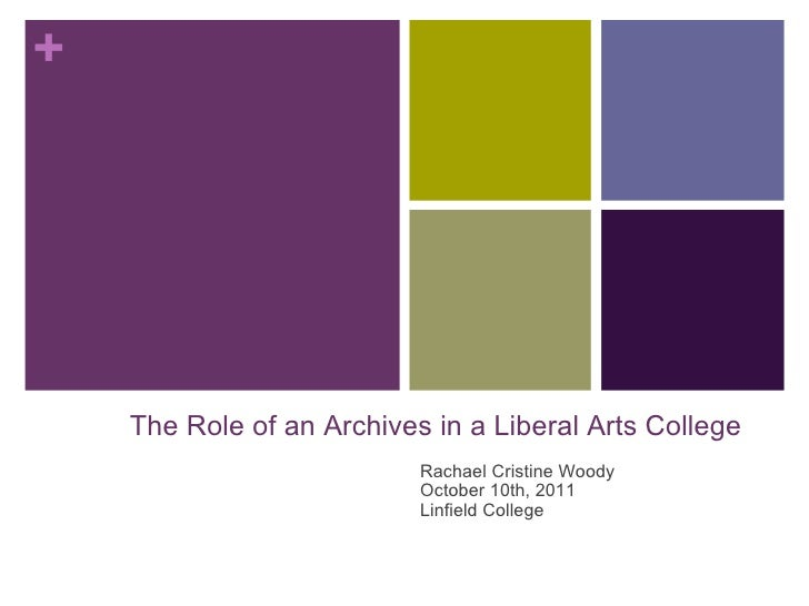 Rachael Cristine Woody October 10th, 2011 Linfield College + The Role of an Archives in a Liberal Arts College