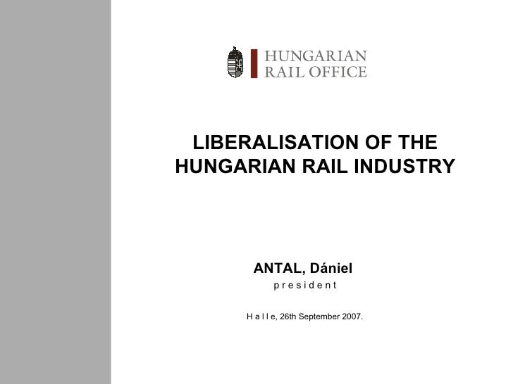 LIBERALISATION OF THE HUNGARIAN RAIL INDUSTRY ANTAL, Dániel  p r e s i d e n t H a l l e ,  26 th September 2007.