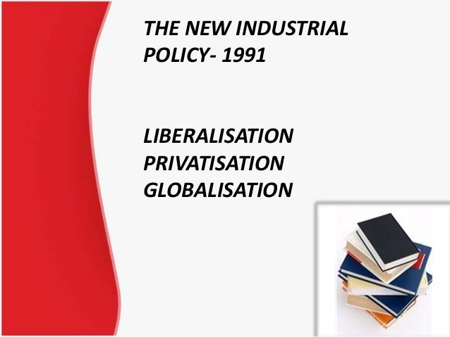 THE NEW INDUSTRIAL POLICY- 1991 LIBERALISATION PRIVATISATION GLOBALISATION 1