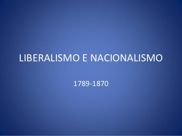 LIBERALISMO E NACIONALISMO         1789-1870