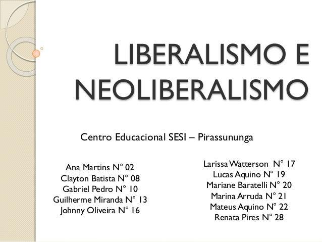LIBERALISMO E NEOLIBERALISMO Centro Educacional SESI – Pirassununga Ana Martins N° 02 Clayton Batista N° 08 Gabriel Pedro ...