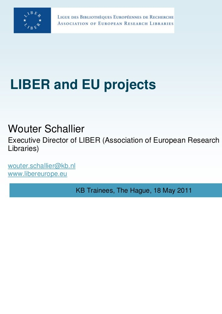 LIBER and EU projectsWouter SchallierExecutive Director of LIBER (Association of European ResearchLibraries)wouter.schalli...