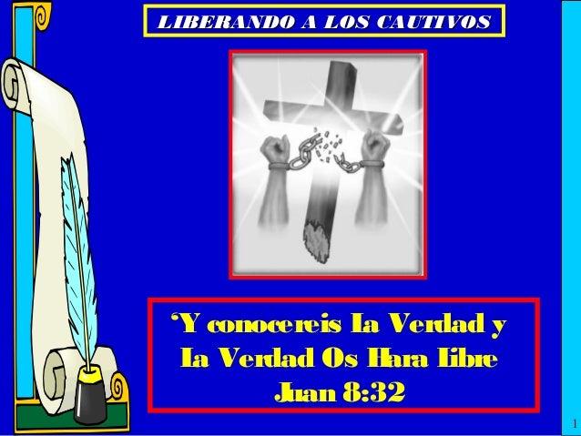 LIBERANDO A LOS CAUTIVOS  'Y conocereis L Verdad y a L Verdad Os H a ara L ibre J uan 8:32 1