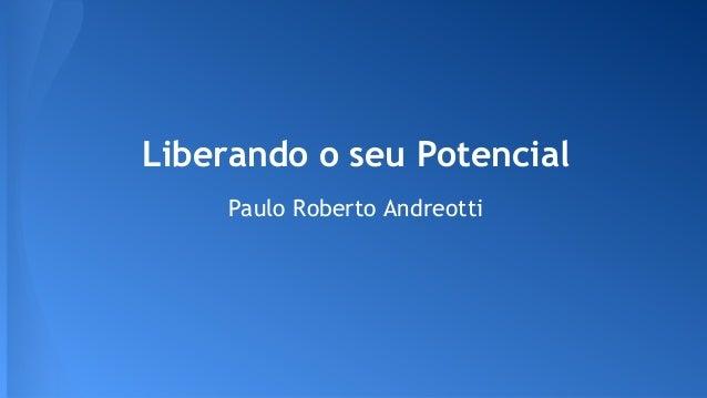Liberando o seu Potencial Paulo Roberto Andreotti