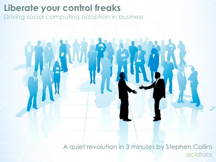 Liberate your control freaks Driving social computing adoption in business                        A quiet revolution in 3 ...