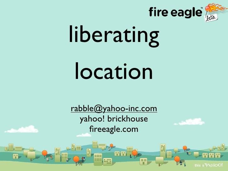 liberating  location rabble@yahoo-inc.com   yahoo! brickhouse      fireeagle.com