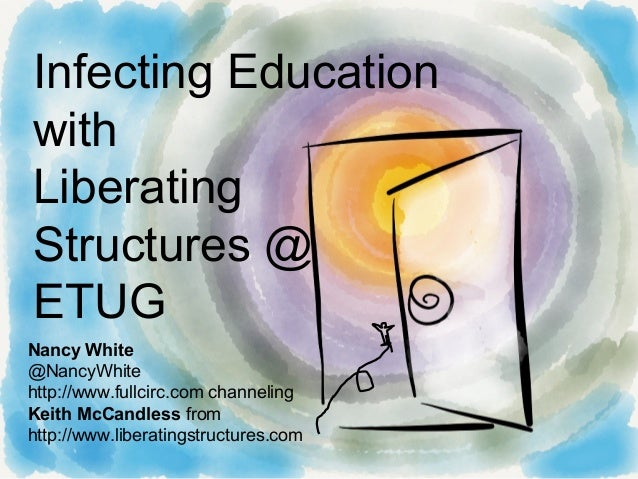 Infecting EducationwithLiberatingStructures @ETUGNancy White@NancyWhitehttp://www.fullcirc.com channelingKeith McCandless ...