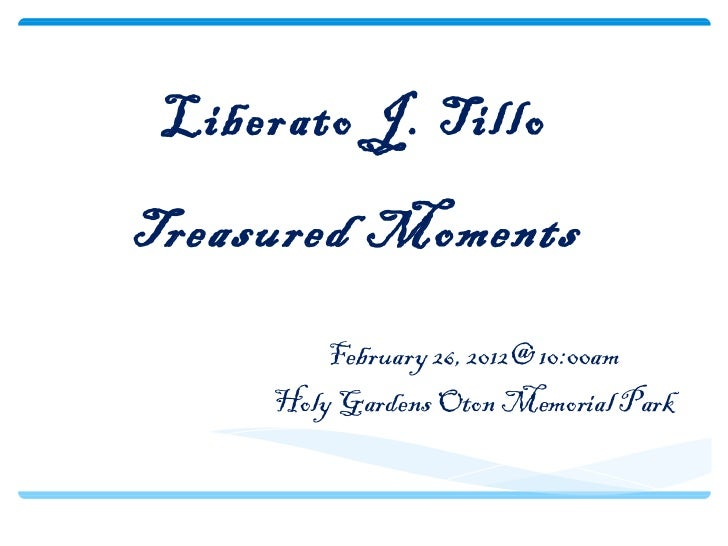 Liberato J. TilloTreasured Moments         February 26, 2012@ 10:00am     Holy Gardens Oton Memorial Park