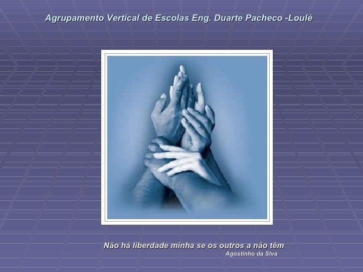 Não há liberdade minha se os outros a não têm Agostinho da Slva Agrupamento Vertical de Escolas Eng. Duarte Pacheco -Loulé