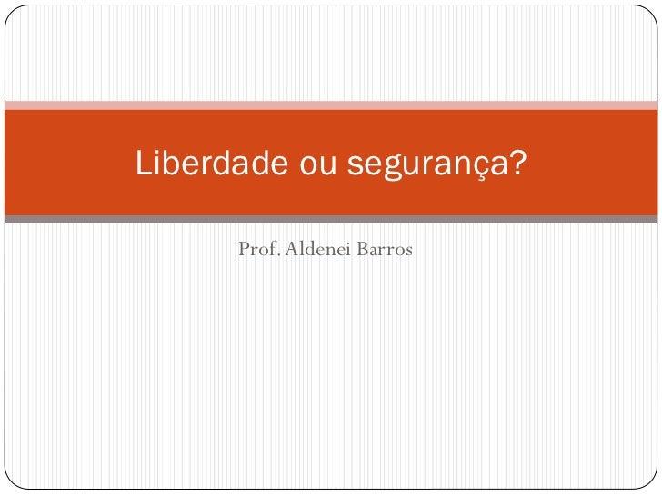Liberdade ou segurança?      Prof. Aldenei Barros