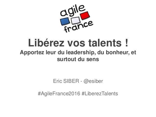 Libérez vos talents ! Apportez leur du leadership, du bonheur, et surtout du sens Eric SIBER - @esiber #AgileFrance2016 #L...