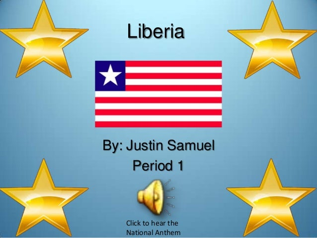 LiberiaBy: Justin Samuel     Period 1   Click to hear the   National Anthem