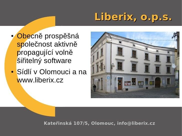 Liberix, o.p.s. ●   Obecně prospěšná     společnost aktivně     propagující volně     šiřitelný software ●   Sídlí v Olomo...