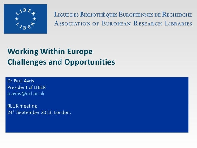 Working Within Europe Challenges and Opportunities Dr Paul Ayris President of LIBER p.ayris@ucl.ac.uk RLUK meeting 24th Se...