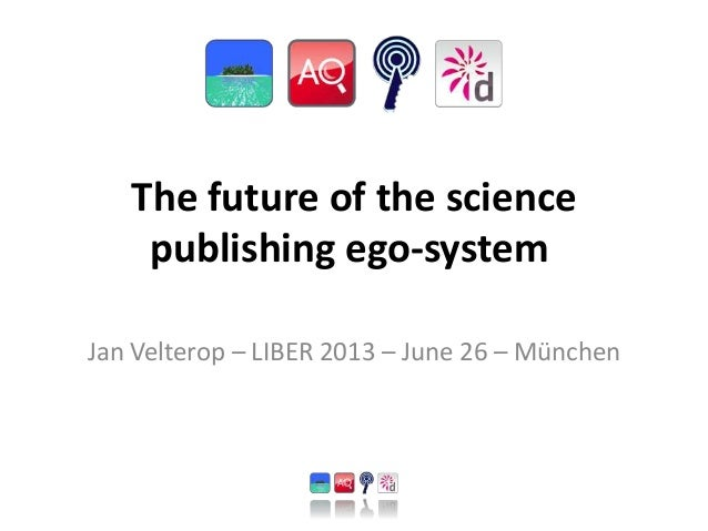 The future of the science publishing ego-system Jan Velterop – LIBER 2013 – June 26 – München