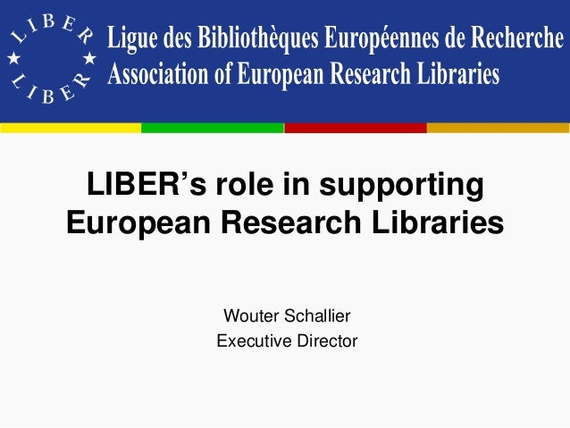 LIBER's role in supporting European Research Libraries Wouter Schallier Executive Director