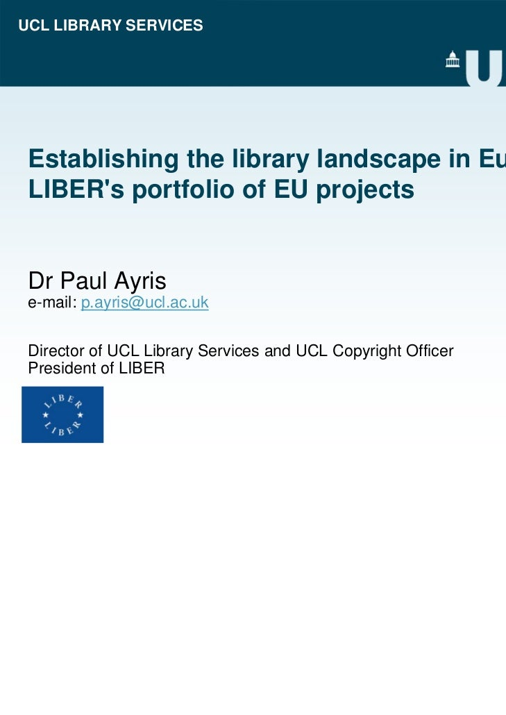 UCL LIBRARY SERVICES Establishing the library landscape in Europe: LIBERs portfolio of EU projects Dr Paul Ayris e-mail: p...