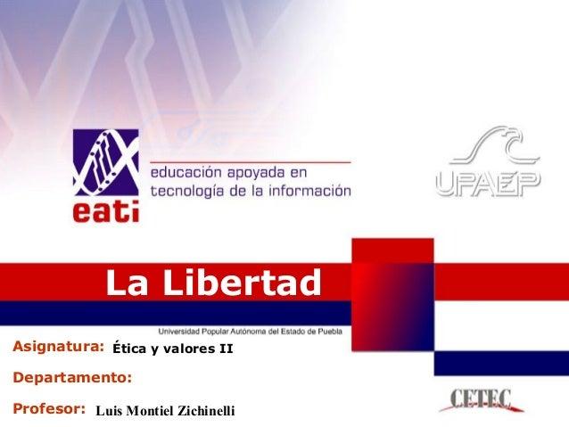 Profesor: Asignatura: Departamento: La Libertad Luis Montiel Zichinelli Ética y valores II