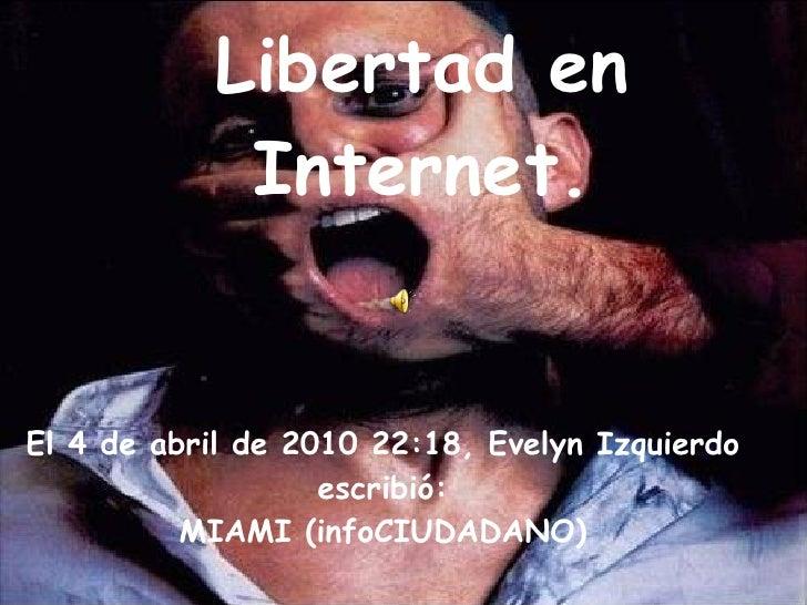 Libertad en Internet. El 4 de abril de 2010 22:18, Evelyn Izquierdo escribió: MIAMI (infoCIUDADANO)