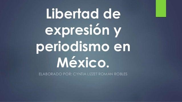 Libertad de expresión y periodismo en México. ELABORADO POR: CYNTIA LIZZET ROMAN ROBLES
