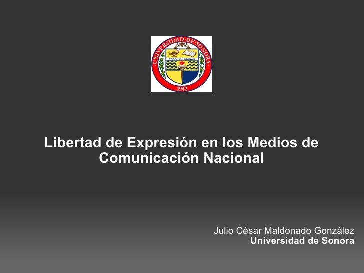 Libertad de Expresión en los Medios de Comunicación Nacional Julio César Maldonado González Universidad de Sonora