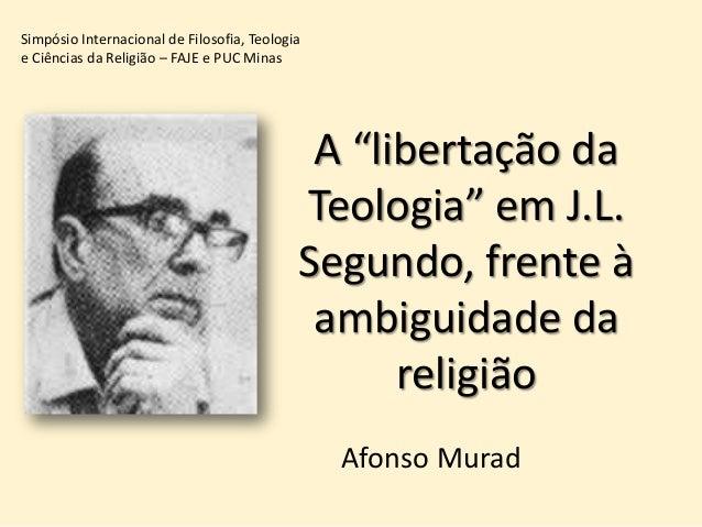 """A """"libertação da Teologia"""" em J.L. Segundo, frente à ambiguidade da religião Afonso Murad Simpósio Internacional de Filoso..."""