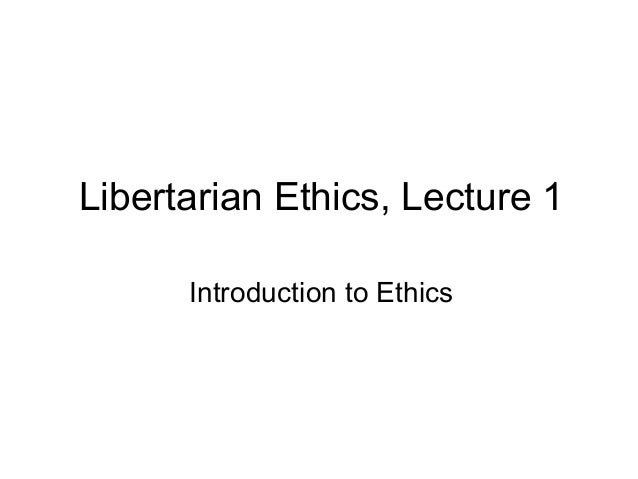 Libertarian Ethics, Lecture 1 Introduction to Ethics