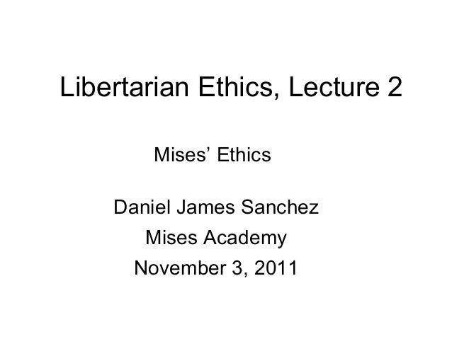 Libertarian Ethics, Lecture 2 Mises' Ethics Daniel James Sanchez Mises Academy November 3, 2011
