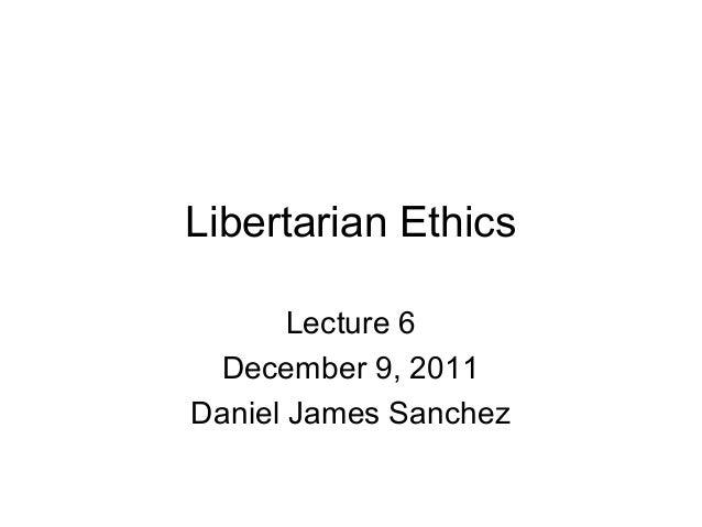 Libertarian Ethics Lecture 6 December 9, 2011 Daniel James Sanchez